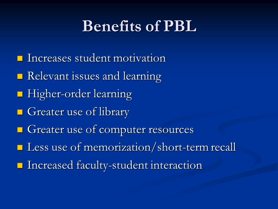 Benefits of PBL Increases student motivation Increases student motivation Relevant issues and learning Relevant issues and learning Higher-order learning Higher-order learning Greater use of library Greater use of library Greater use of computer resources Greater use of computer resources Less use of memorization/short-term recall Less use of memorization/short-term recall Increased faculty-student interaction Increased faculty-student interaction