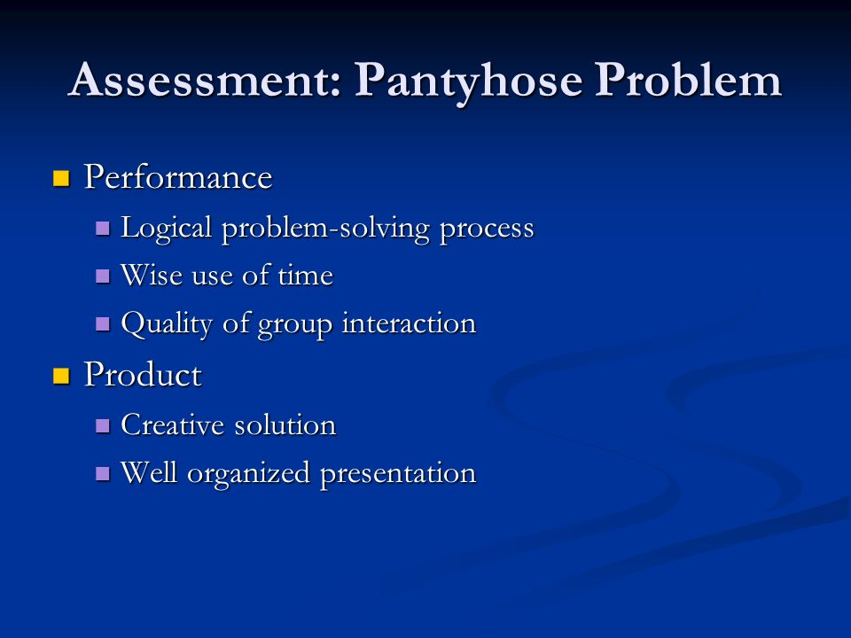 Assessment: Pantyhose Problem Performance Performance Logical problem-solving process Logical problem-solving process Wise use of time Wise use of time Quality of group interaction Quality of group interaction Product Product Creative solution Creative solution Well organized presentation Well organized presentation