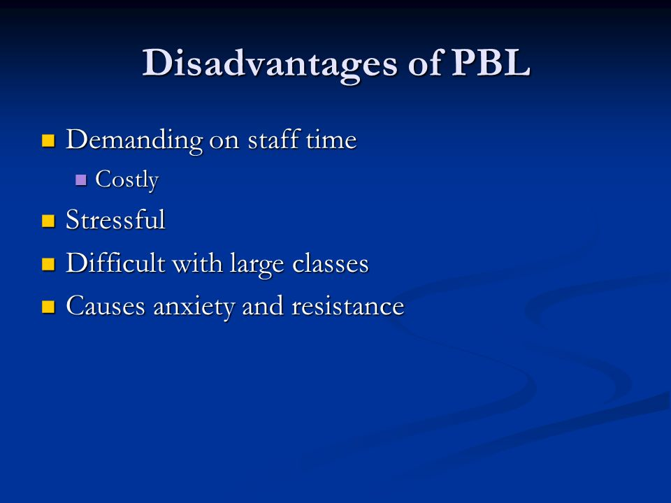 Disadvantages of PBL Demanding on staff time Demanding on staff time Costly Costly Stressful Stressful Difficult with large classes Difficult with large classes Causes anxiety and resistance Causes anxiety and resistance