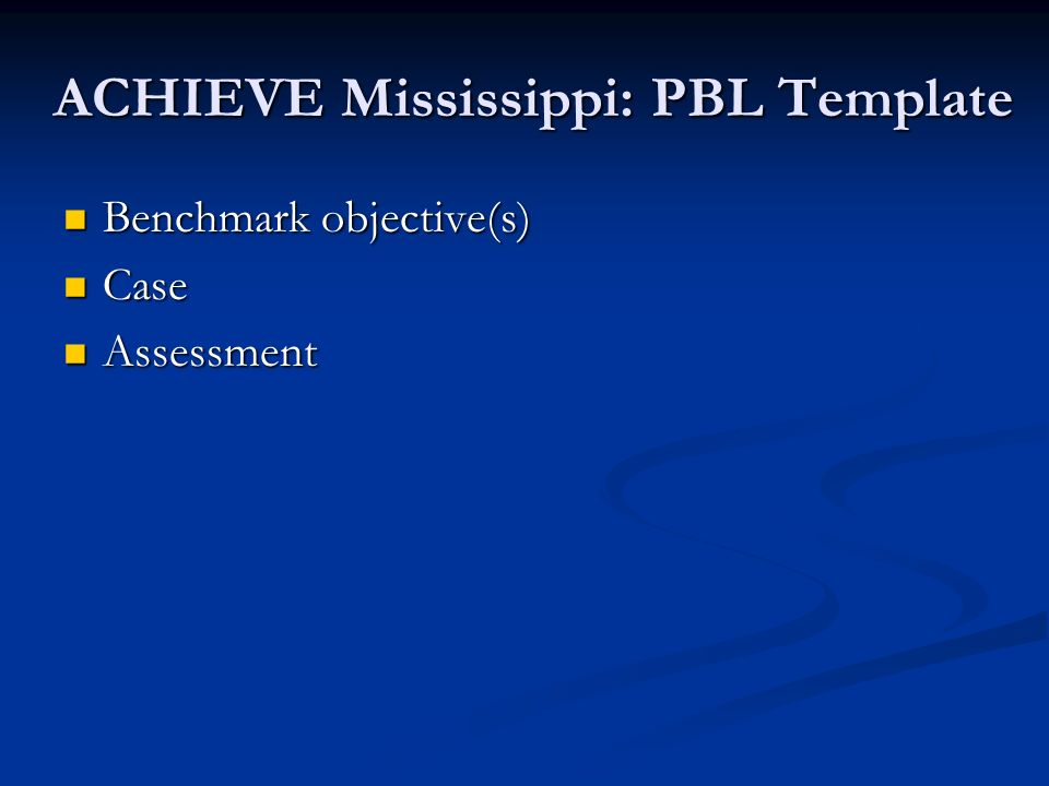 ACHIEVE Mississippi: PBL Template Benchmark objective(s) Benchmark objective(s) Case Case Assessment Assessment