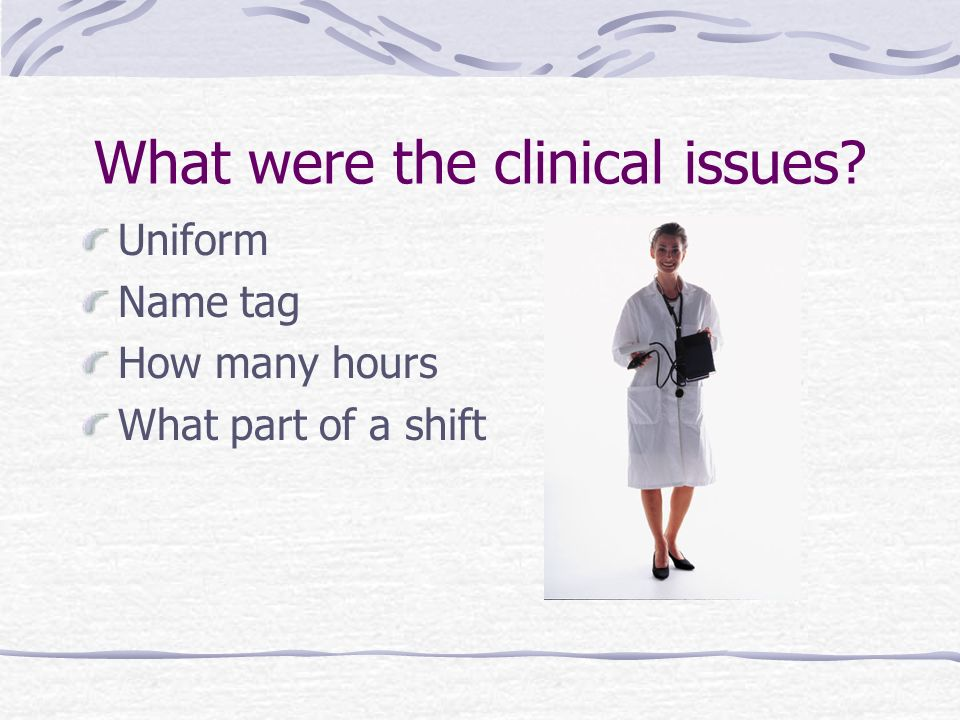 What were the clinical issues Uniform Name tag How many hours What part of a shift