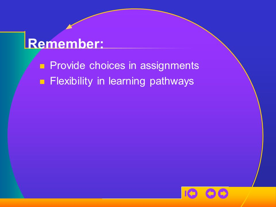 Remember: Provide choices in assignments Flexibility in learning pathways