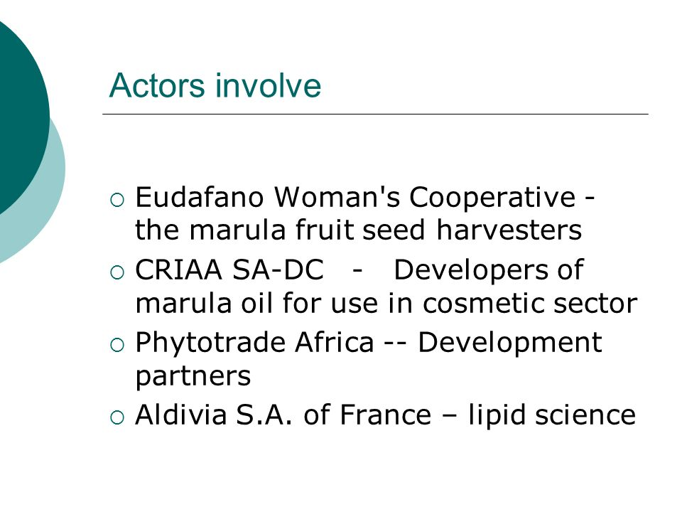 Actors involve Eudafano Woman s Cooperative - the marula fruit seed harvesters CRIAA SA-DC - Developers of marula oil for use in cosmetic sector Phytotrade Africa -- Development partners Aldivia S.A.