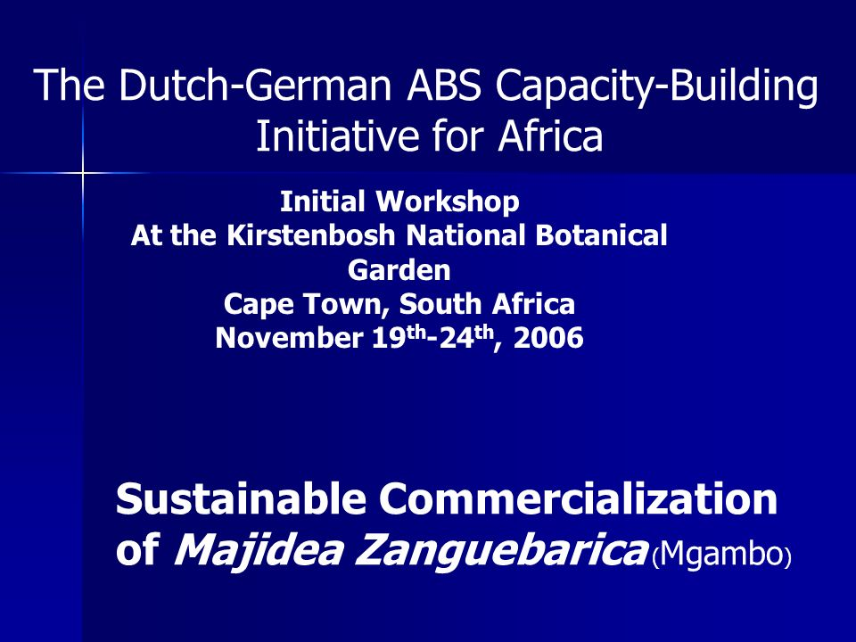 The Dutch-German ABS Capacity-Building Initiative for Africa Initial Workshop At the Kirstenbosh National Botanical Garden Cape Town, South Africa November 19 th -24 th, 2006 Sustainable Commercialization of Majidea Zanguebarica ( Mgambo )
