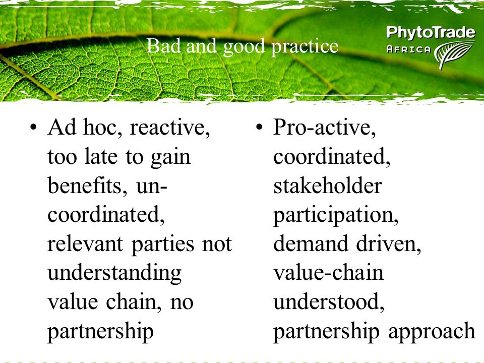 Bad and good practice Ad hoc, reactive, too late to gain benefits, un- coordinated, relevant parties not understanding value chain, no partnership Pro-active, coordinated, stakeholder participation, demand driven, value-chain understood, partnership approach