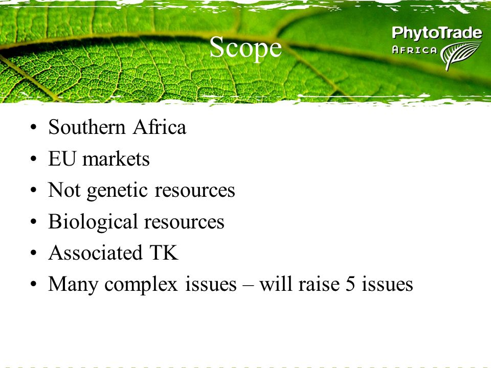 Scope Southern Africa EU markets Not genetic resources Biological resources Associated TK Many complex issues – will raise 5 issues