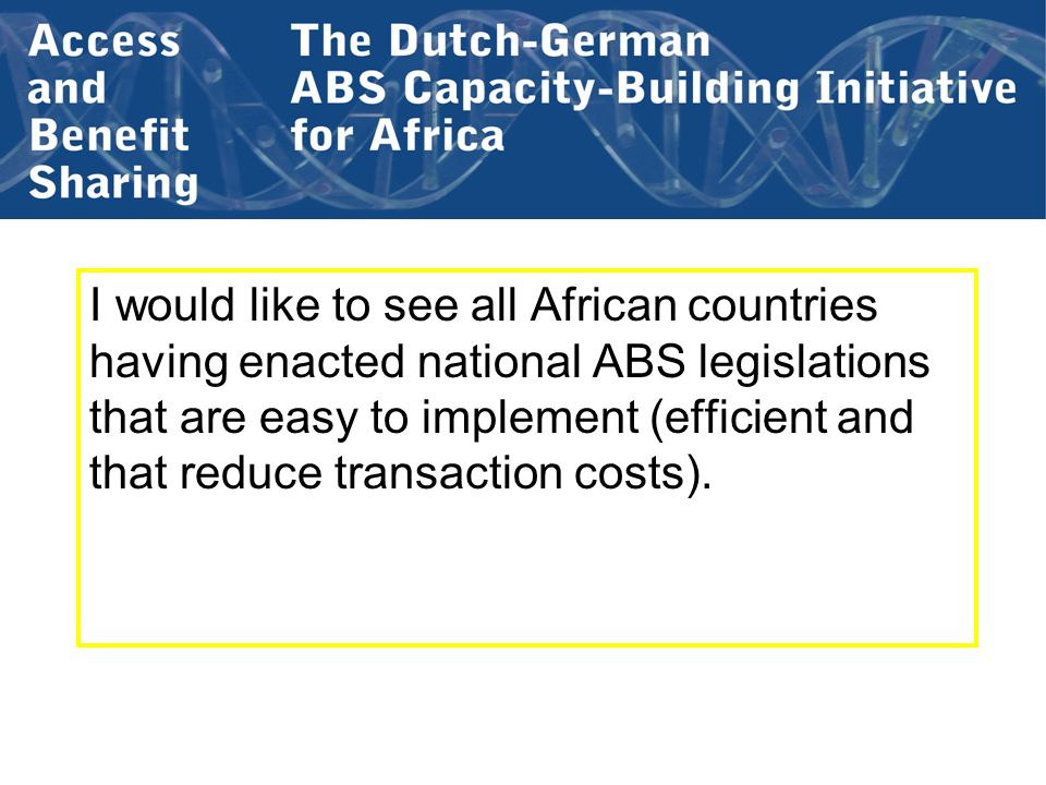 I would like to see all African countries having enacted national ABS legislations that are easy to implement (efficient and that reduce transaction costs).
