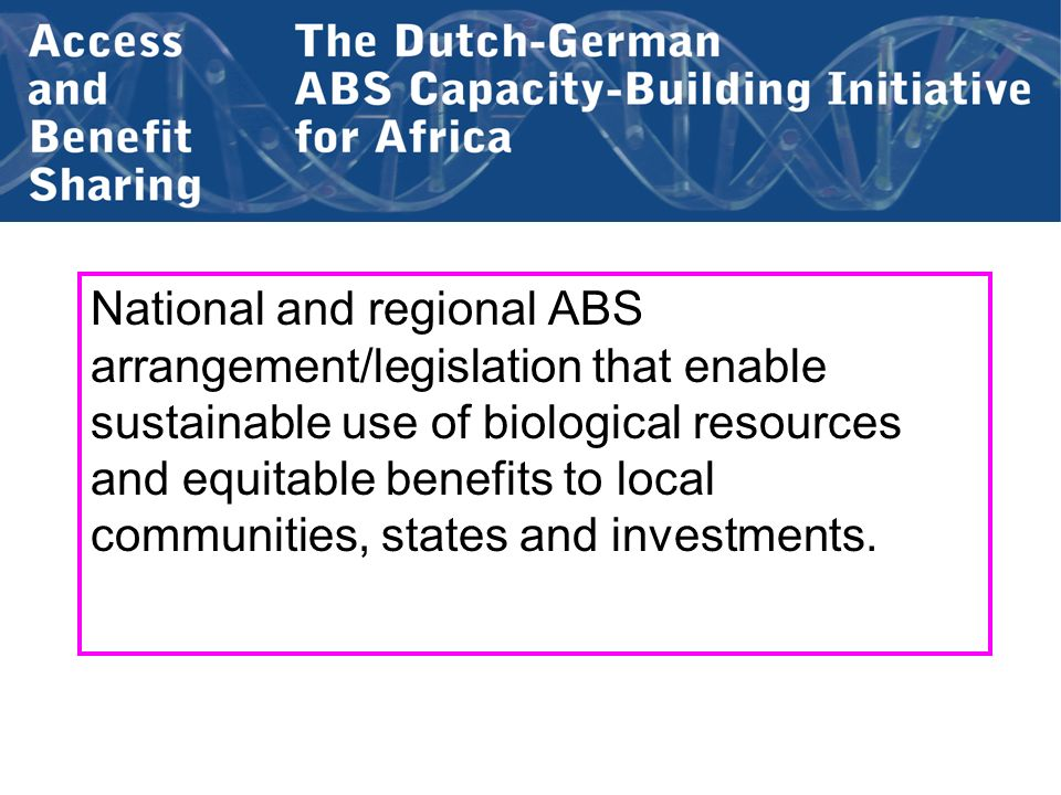 National and regional ABS arrangement/legislation that enable sustainable use of biological resources and equitable benefits to local communities, states and investments.