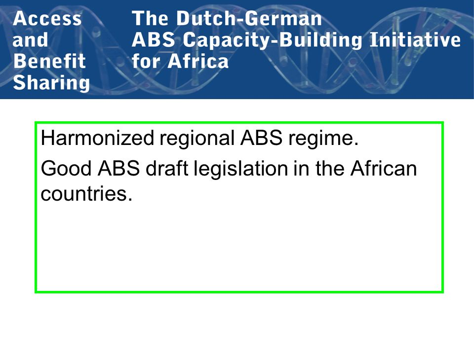 Harmonized regional ABS regime. Good ABS draft legislation in the African countries.