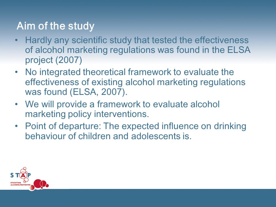 Aim of the study Hardly any scientific study that tested the effectiveness of alcohol marketing regulations was found in the ELSA project (2007) No integrated theoretical framework to evaluate the effectiveness of existing alcohol marketing regulations was found (ELSA, 2007).