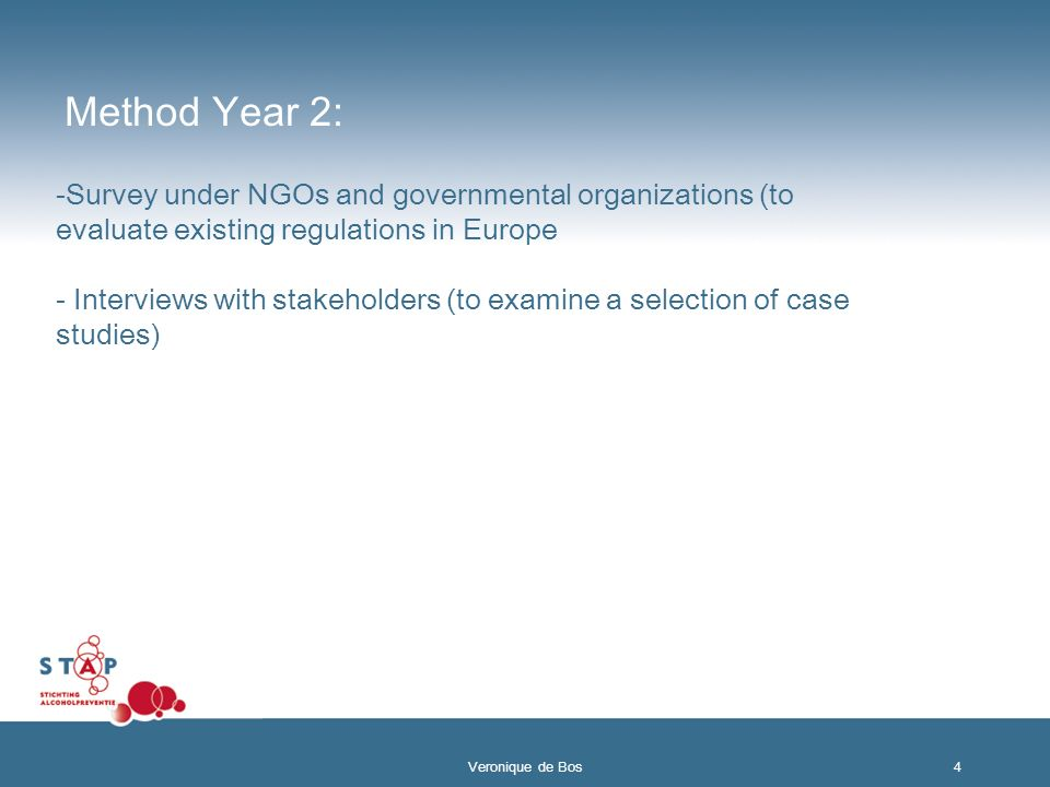 Method Year 2: -Survey under NGOs and governmental organizations (to evaluate existing regulations in Europe - Interviews with stakeholders (to examine a selection of case studies) 4 Veronique de Bos
