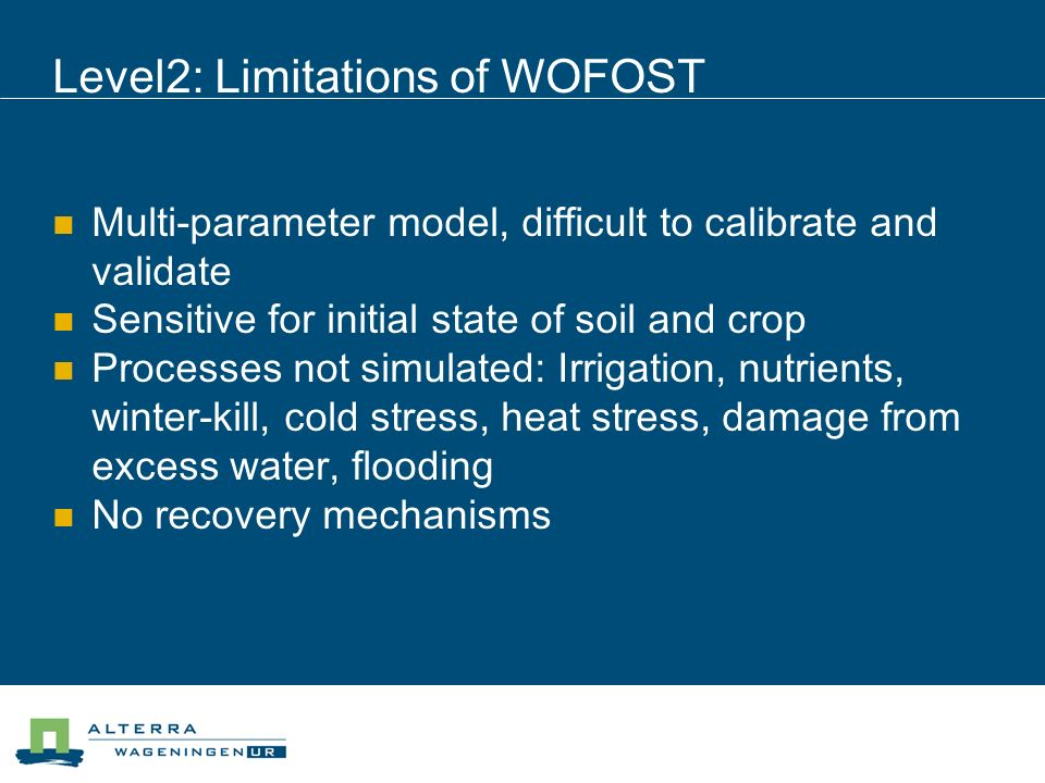 Level2: Limitations of WOFOST Multi-parameter model, difficult to calibrate and validate Sensitive for initial state of soil and crop Processes not simulated: Irrigation, nutrients, winter-kill, cold stress, heat stress, damage from excess water, flooding No recovery mechanisms