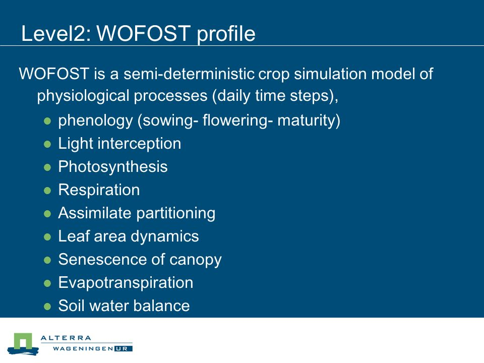 Level2: WOFOST profile WOFOST is a semi-deterministic crop simulation model of physiological processes (daily time steps), phenology (sowing- flowering- maturity) Light interception Photosynthesis Respiration Assimilate partitioning Leaf area dynamics Senescence of canopy Evapotranspiration Soil water balance