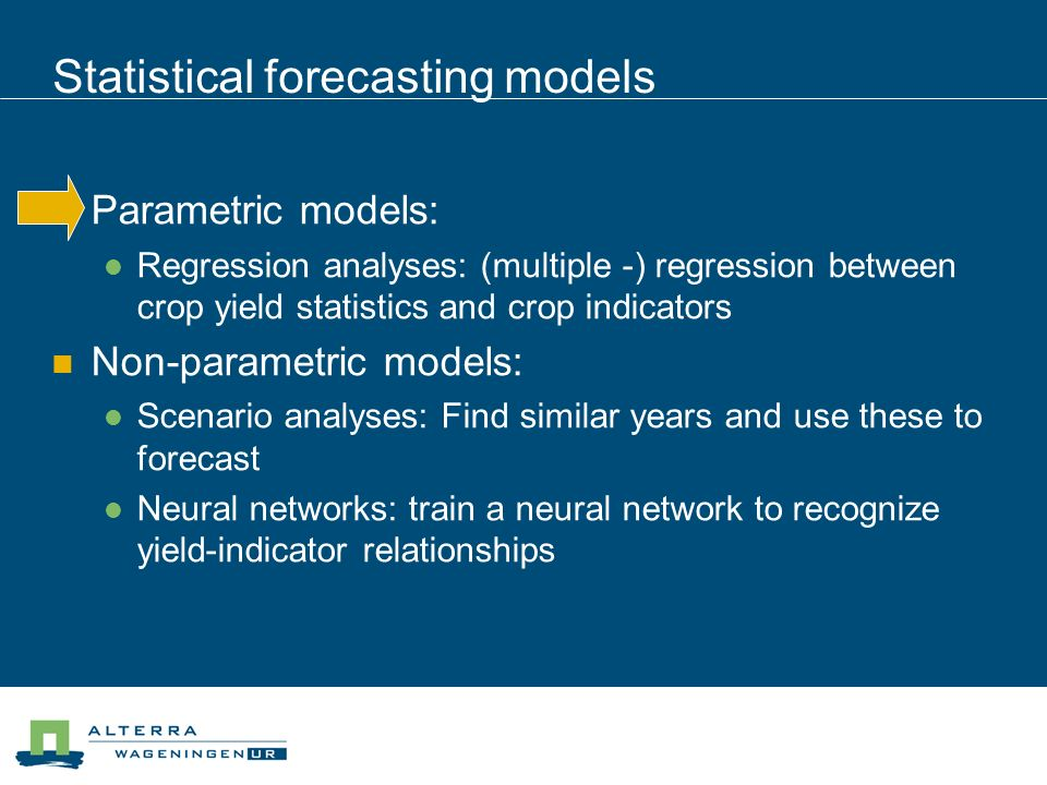 Statistical forecasting models Parametric models: Regression analyses: (multiple -) regression between crop yield statistics and crop indicators Non-parametric models: Scenario analyses: Find similar years and use these to forecast Neural networks: train a neural network to recognize yield-indicator relationships