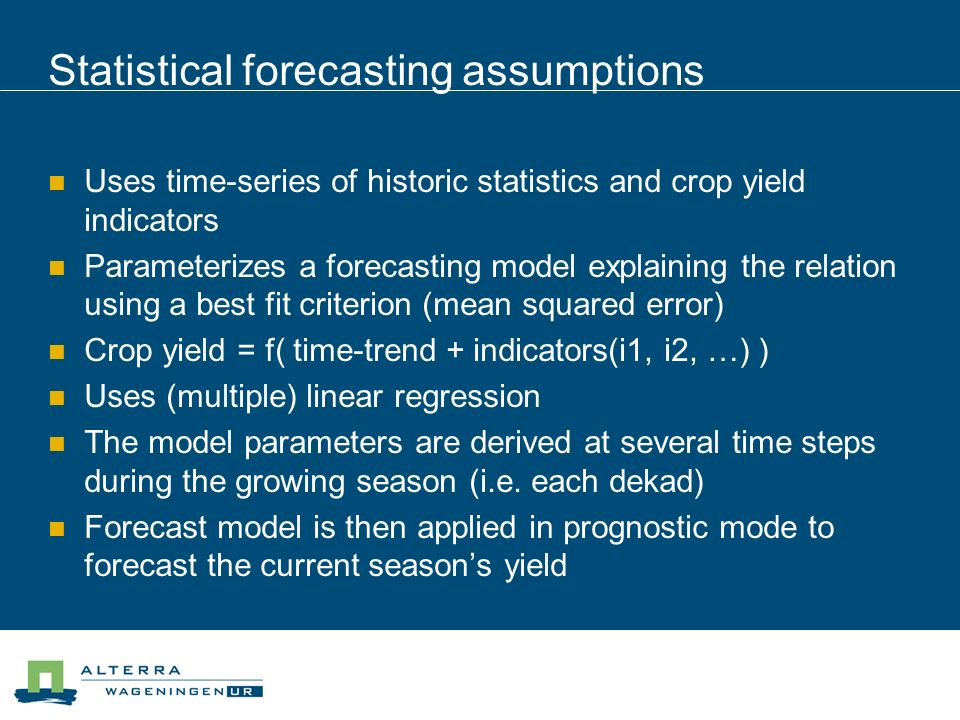 Statistical forecasting assumptions Uses time-series of historic statistics and crop yield indicators Parameterizes a forecasting model explaining the relation using a best fit criterion (mean squared error) Crop yield = f( time-trend + indicators(i1, i2, …) ) Uses (multiple) linear regression The model parameters are derived at several time steps during the growing season (i.e.
