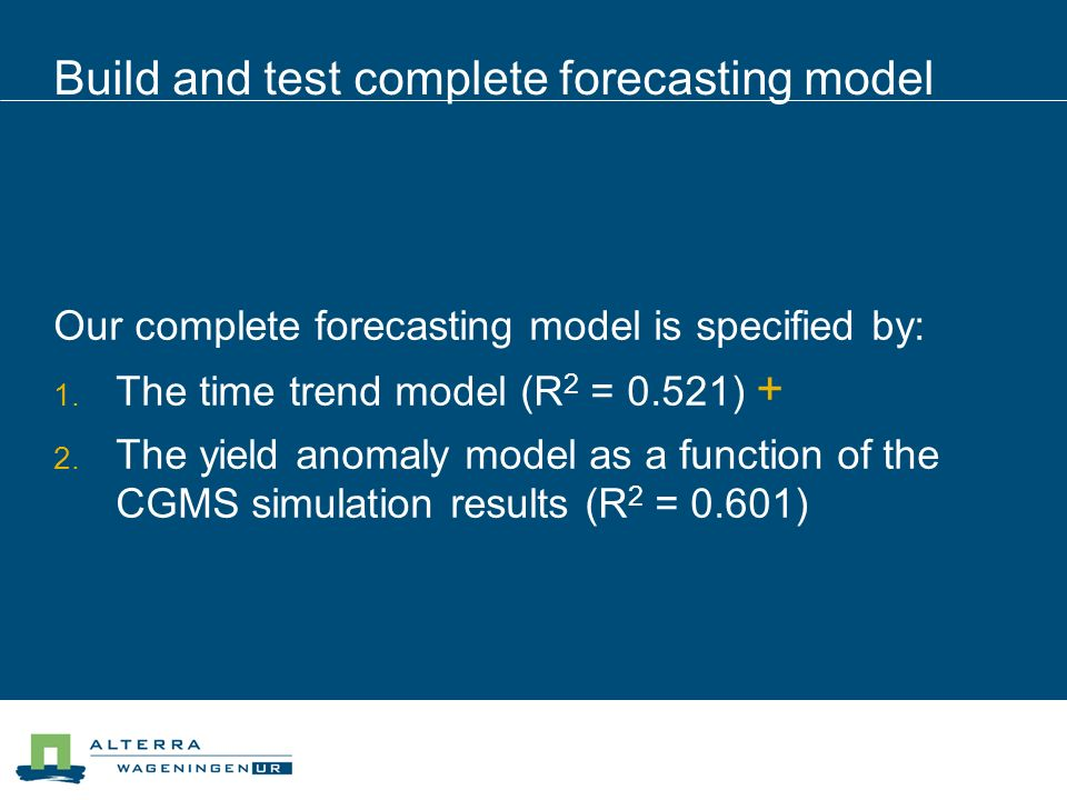 Build and test complete forecasting model Our complete forecasting model is specified by: The time trend model (R 2 = 0.521) + The yield anomaly model as a function of the CGMS simulation results (R 2 = 0.601)