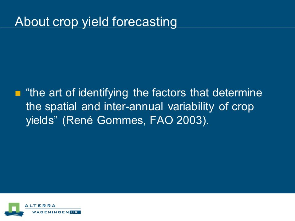 About crop yield forecasting the art of identifying the factors that determine the spatial and inter-annual variability of crop yields (René Gommes, FAO 2003).