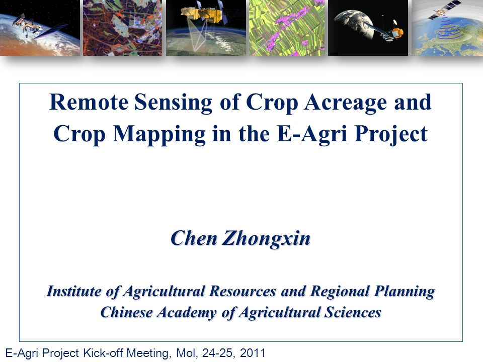 E-Agri Project Kick-off Meeting, Mol, 24-25, 2011 Remote Sensing of Crop Acreage and Crop Mapping in the E-Agri Project Chen Zhongxin Institute of Agricultural Resources and Regional Planning Chinese Academy of Agricultural Sciences