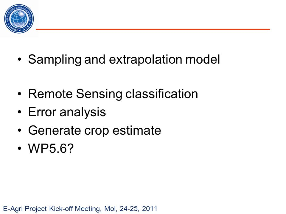 E-Agri Project Kick-off Meeting, Mol, 24-25, 2011 Sampling and extrapolation model Remote Sensing classification Error analysis Generate crop estimate WP5.6