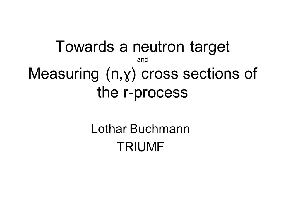 Towards a neutron target and Measuring (n, ɣ) cross sections of the r-process Lothar Buchmann TRIUMF