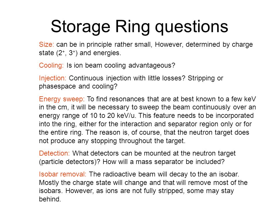 Storage Ring questions Size: can be in principle rather small, However, determined by charge state (2 +, 3 + ) and energies.