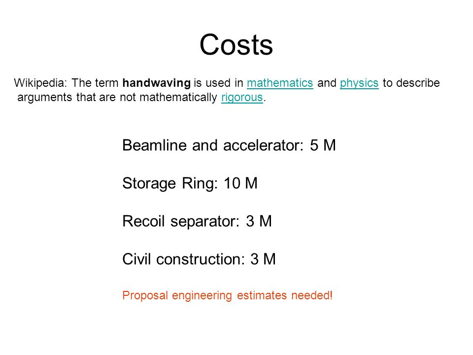 Costs Wikipedia: The term handwaving is used in mathematics and physics to describemathematicsphysics arguments that are not mathematically rigorous.rigorous Beamline and accelerator: 5 M Storage Ring: 10 M Recoil separator: 3 M Civil construction: 3 M Proposal engineering estimates needed!