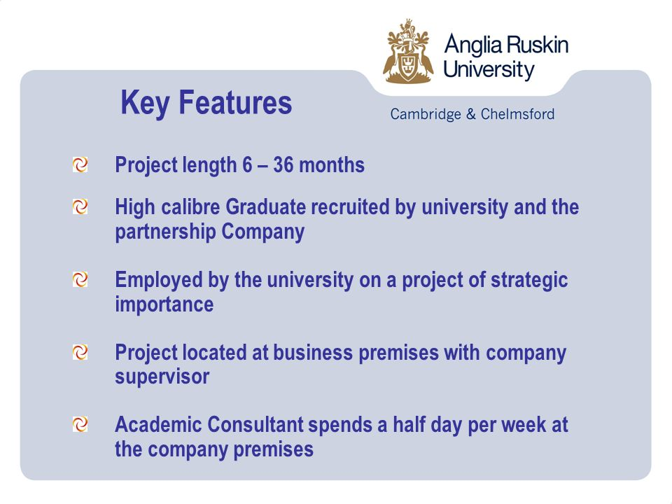 Project length 6 – 36 months High calibre Graduate recruited by university and the partnership Company Employed by the university on a project of strategic importance Project located at business premises with company supervisor Academic Consultant spends a half day per week at the company premises Key Features