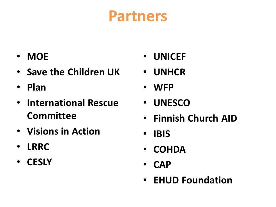 Partners MOE Save the Children UK Plan International Rescue Committee Visions in Action LRRC CESLY UNICEF UNHCR WFP UNESCO Finnish Church AID IBIS COHDA CAP EHUD Foundation