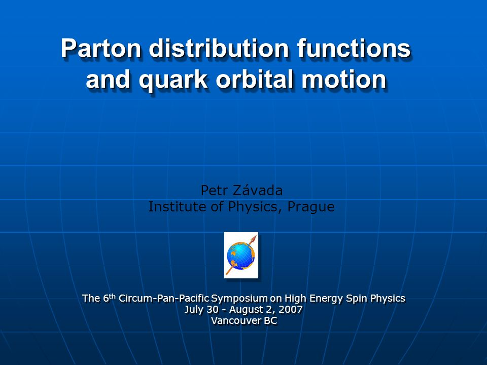 Parton distribution functions and quark orbital motion Petr Závada Institute of Physics, Prague The 6 th Circum-Pan-Pacific Symposium on High Energy Spin Physics July 30 - August 2, 2007 Vancouver BC The 6 th Circum-Pan-Pacific Symposium on High Energy Spin Physics July 30 - August 2, 2007 Vancouver BC