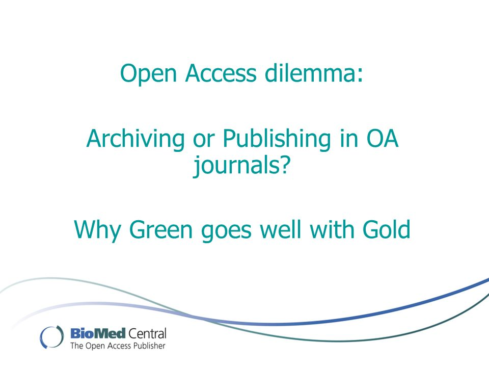 Open Access dilemma: Archiving or Publishing in OA journals Why Green goes well with Gold