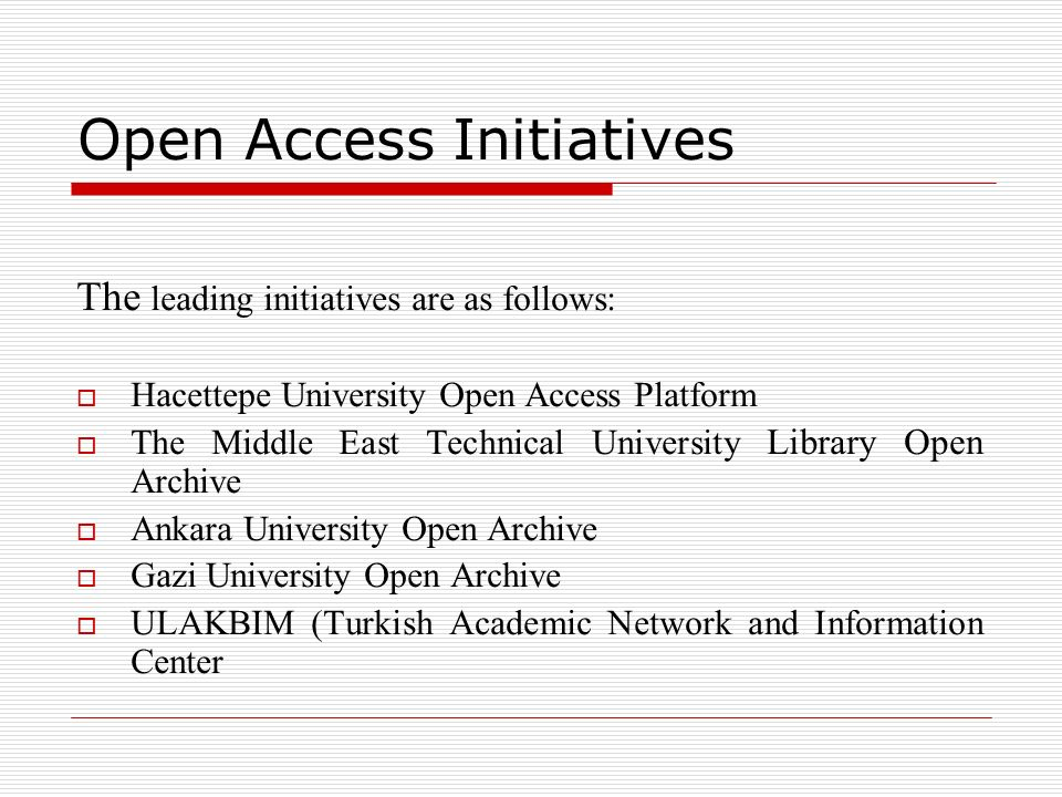 Open Access Initiatives The leading initiatives are as follows: Hacettepe University Open Access Platform The Middle East Technical University Library Open Archive Ankara University Open Archive Gazi University Open Archive ULAKBIM (Turkish Academic Network and Information Center