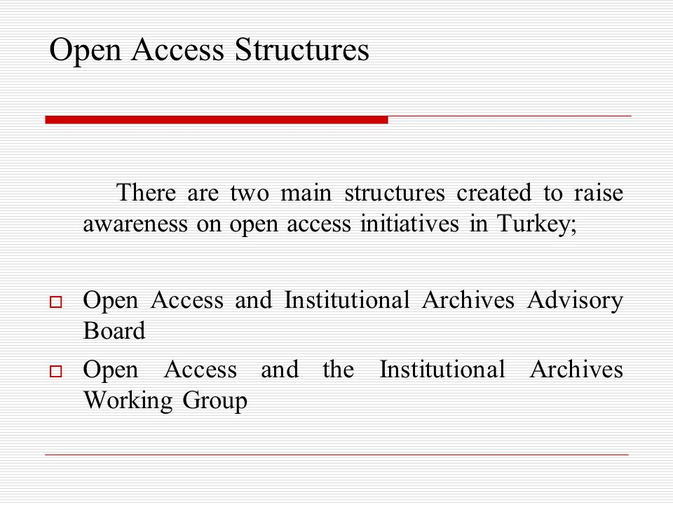 Open Access Structures There are two main structures created to raise awareness on open access initiatives in Turkey; Open Access and Institutional Archives Advisory Board Open Access and the Institutional Archives Working Group