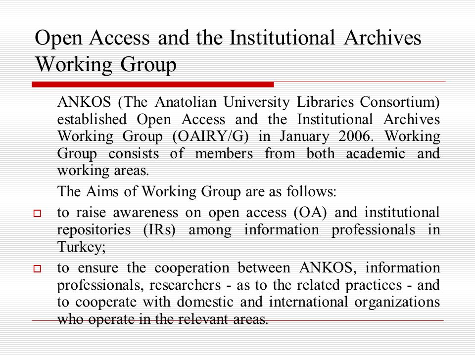 Open Access and the Institutional Archives Working Group ANKOS (The Anatolian University Libraries Consortium) established Open Access and the Institutional Archives Working Group (OAIRY/G) in January 2006.