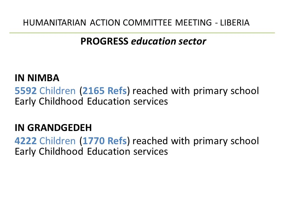 HUMANITARIAN ACTION COMMITTEE MEETING - LIBERIA PROGRESS education sector IN NIMBA 5592 Children (2165 Refs) reached with primary school Early Childhood Education services IN GRANDGEDEH 4222 Children (1770 Refs) reached with primary school Early Childhood Education services