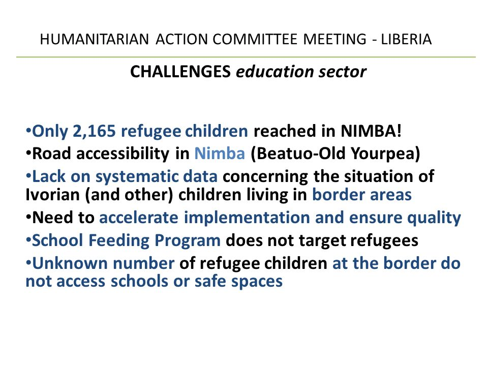 HUMANITARIAN ACTION COMMITTEE MEETING - LIBERIA CHALLENGES education sector Only 2,165 refugee children reached in NIMBA.