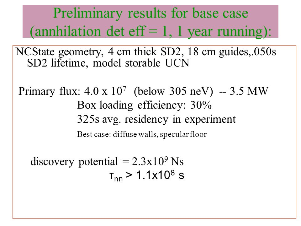 Preliminary results for base case (annhilation det eff = 1, 1 year running): NCState geometry, 4 cm thick SD2, 18 cm guides,.050s SD2 lifetime, model storable UCN Primary flux: 4.0 x 10 7 (below 305 neV) -- 3.5 MW Box loading efficiency: 30% 325s avg.