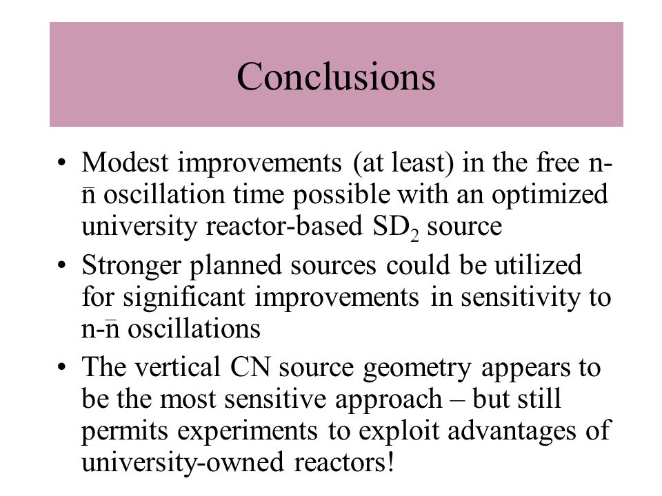 Modest improvements (at least) in the free n- n oscillation time possible with an optimized university reactor-based SD 2 source Stronger planned sources could be utilized for significant improvements in sensitivity to n-n oscillations The vertical CN source geometry appears to be the most sensitive approach – but still permits experiments to exploit advantages of university-owned reactors.