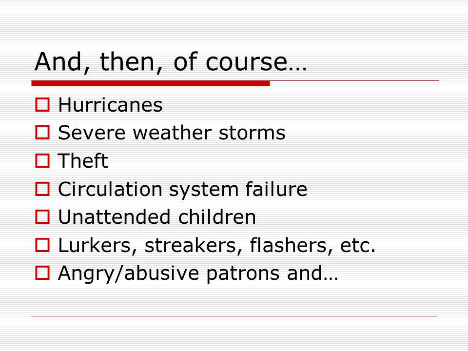 And, then, of course… Hurricanes Severe weather storms Theft Circulation system failure Unattended children Lurkers, streakers, flashers, etc.
