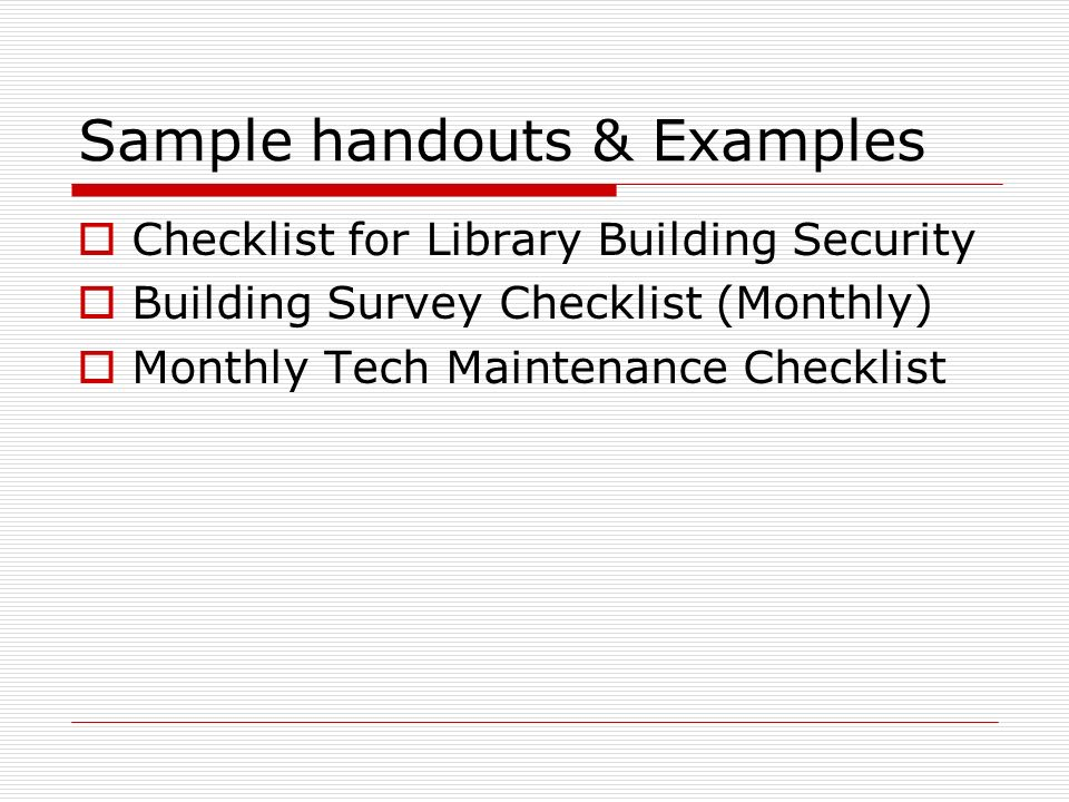 Sample handouts & Examples Checklist for Library Building Security Building Survey Checklist (Monthly) Monthly Tech Maintenance Checklist