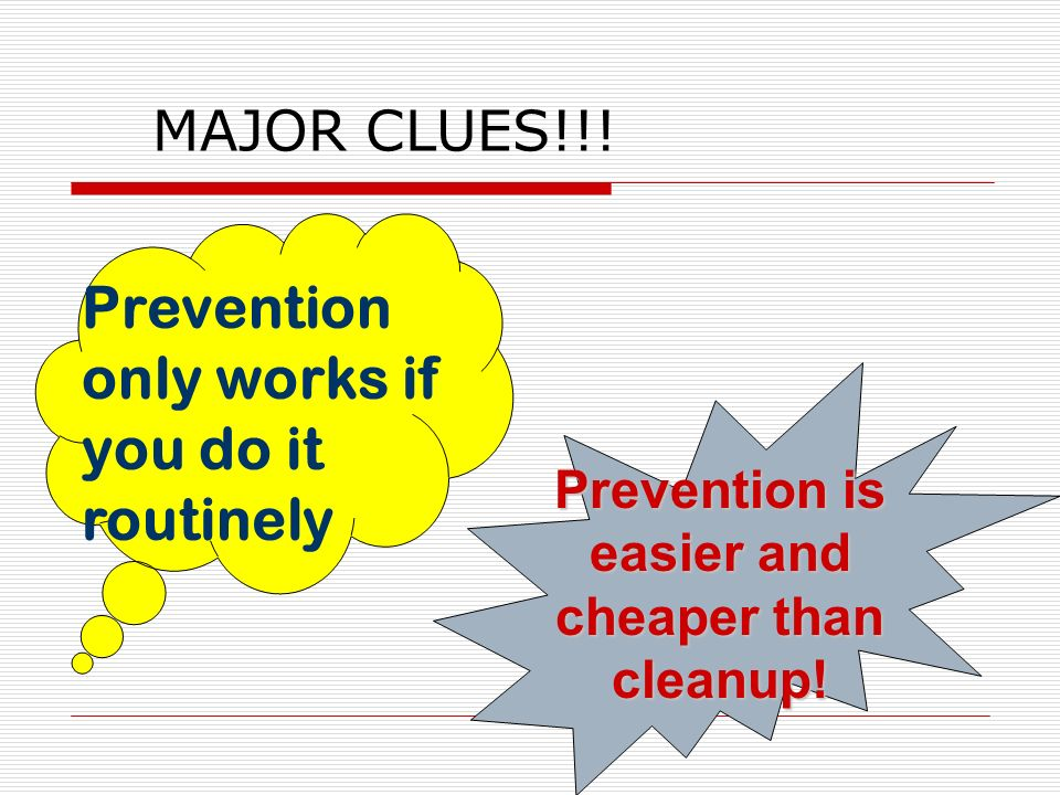 MAJOR CLUES!!. Prevention is easier and cheaper than cleanup.