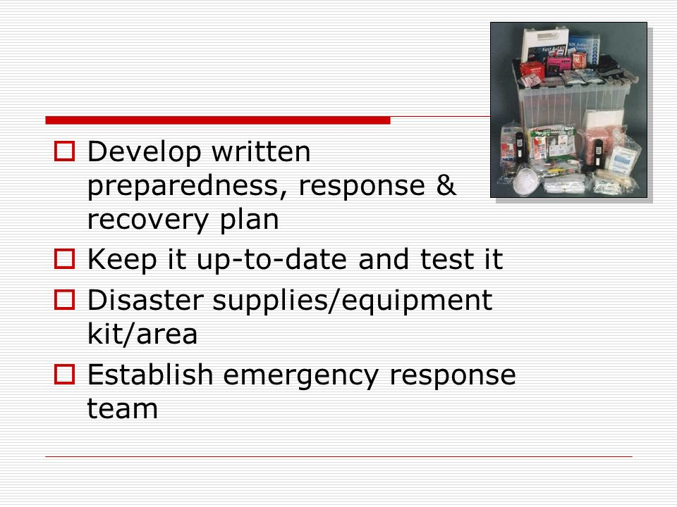 Develop written preparedness, response & recovery plan Keep it up-to-date and test it Disaster supplies/equipment kit/area Establish emergency response team