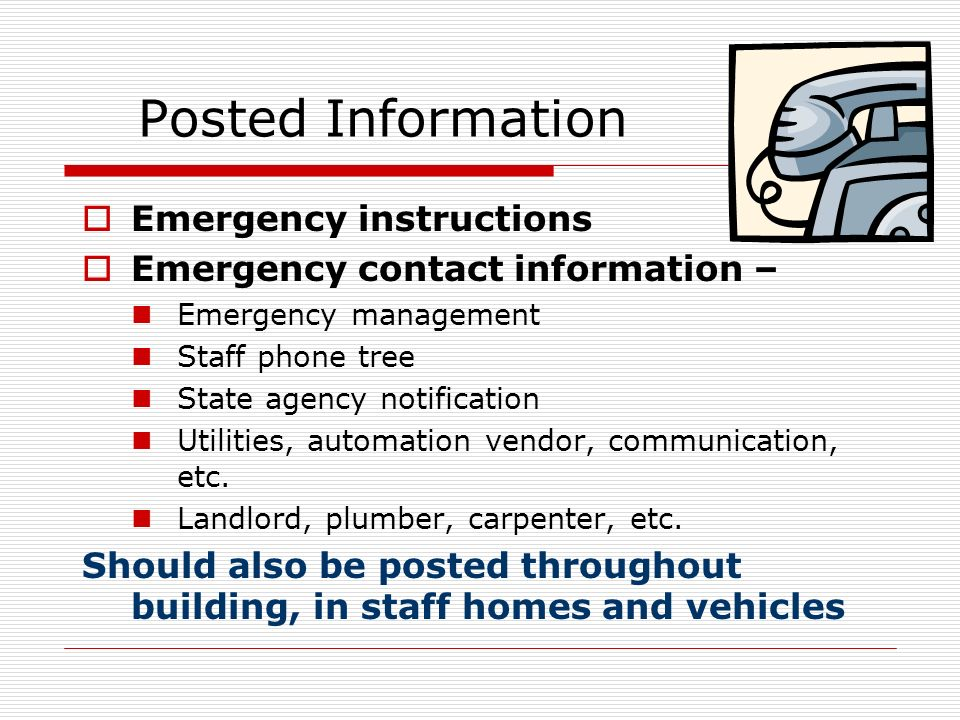 Posted Information Emergency instructions Emergency contact information – Emergency management Staff phone tree State agency notification Utilities, automation vendor, communication, etc.