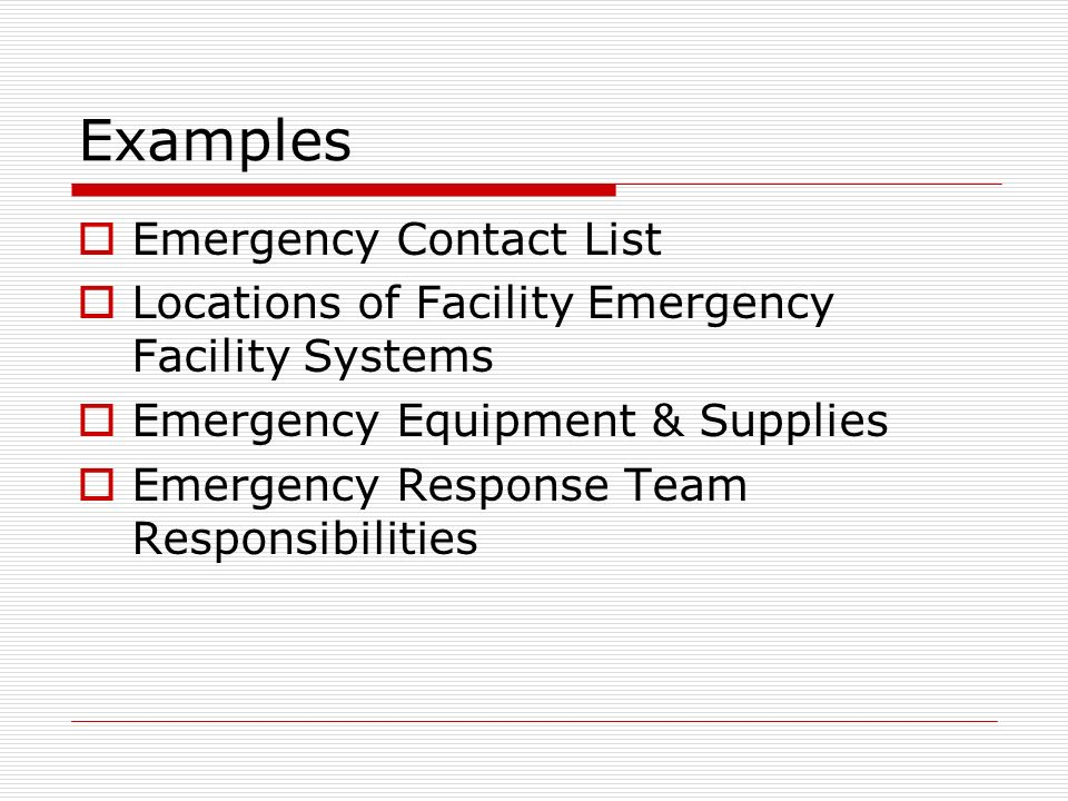 Examples Emergency Contact List Locations of Facility Emergency Facility Systems Emergency Equipment & Supplies Emergency Response Team Responsibilities