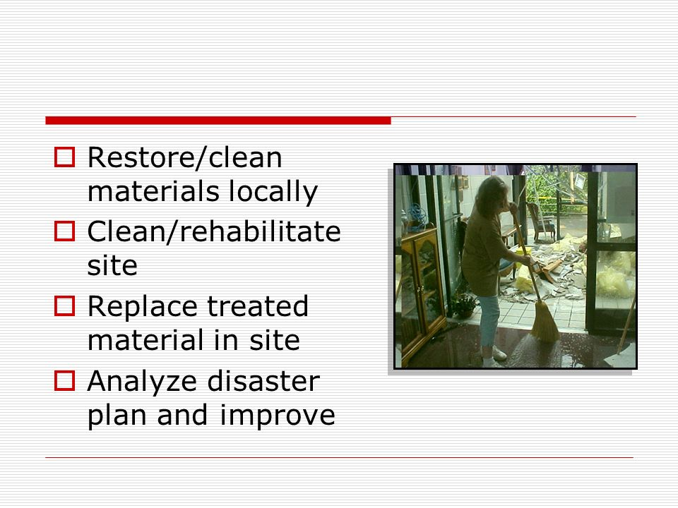 Restore/clean materials locally Clean/rehabilitate site Replace treated material in site Analyze disaster plan and improve