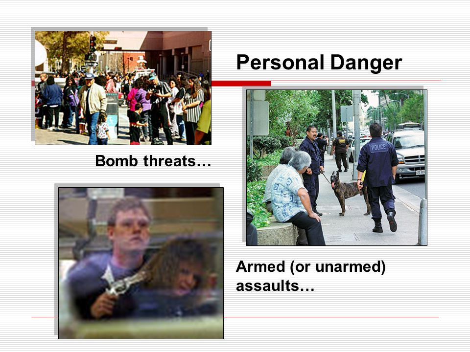 Personal Danger Bomb threats… Armed (or unarmed) assaults…