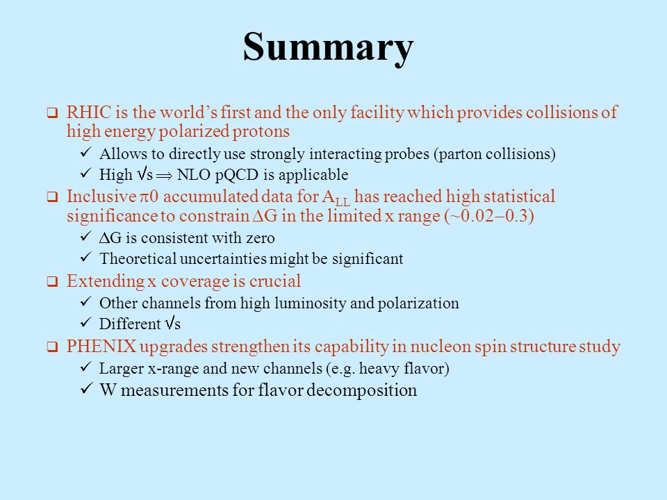 Summary RHIC is the worlds first and the only facility which provides collisions of high energy polarized protons Allows to directly use strongly interacting probes (parton collisions) High s NLO pQCD is applicable Inclusive 0 accumulated data for A LL has reached high statistical significance to constrain G in the limited x range (~0.02 0.3) G is consistent with zero Theoretical uncertainties might be significant Extending x coverage is crucial Other channels from high luminosity and polarization Different s PHENIX upgrades strengthen its capability in nucleon spin structure study Larger x-range and new channels (e.g.