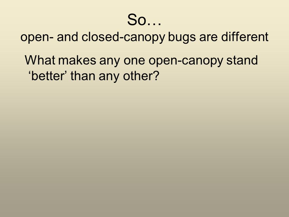 So… open- and closed-canopy bugs are different What makes any one open-canopy stand better than any other