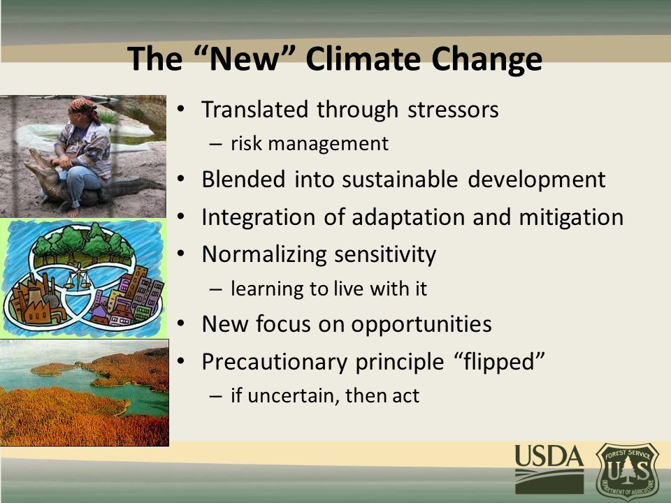 The New Climate Change Translated through stressors – risk management Blended into sustainable development Integration of adaptation and mitigation Normalizing sensitivity – learning to live with it New focus on opportunities Precautionary principle flipped – if uncertain, then act