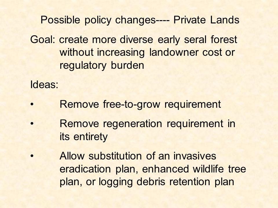 Possible policy changes---- Private Lands Goal: create more diverse early seral forest without increasing landowner cost or regulatory burden Ideas: Remove free-to-grow requirement Remove regeneration requirement in its entirety Allow substitution of an invasives eradication plan, enhanced wildlife tree plan, or logging debris retention plan