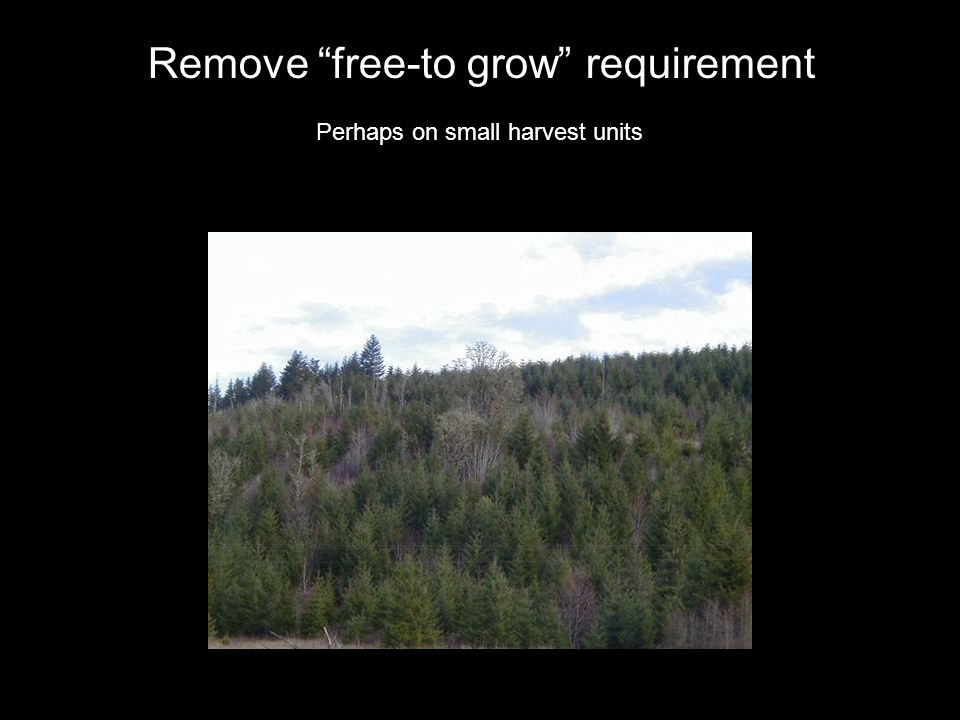 Perhaps on small harvest units Remove free-to grow requirement